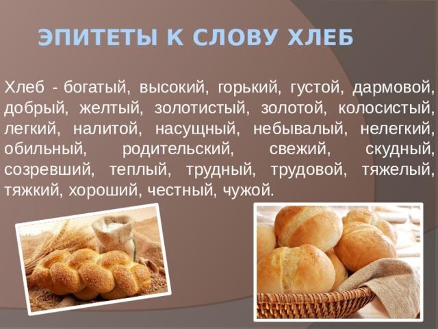 Эпитеты к слову хлеб Хлеб -богатый, высокий, горький, густой, дармовой, добрый, желтый, золотистый, золотой, колосистый, легкий, налитой, насущный, небывалый, нелегкий, обильный, родительский, свежий, скудный, созревший, теплый, трудный, трудовой, тяжелый, тяжкий, хороший, честный, чужой.