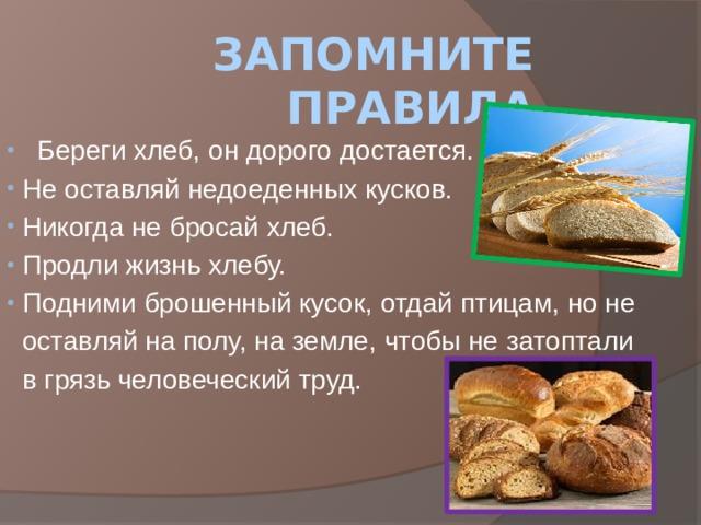 Запомните правила   Береги хлеб, он дорого достается.  Не оставляй недоеденных кусков.  Никогда не бросай хлеб.  Продли жизнь хлебу.  Подними брошенный кусок, отдай птицам, но не  оставляй на полу, на земле, чтобы не затоптали  в грязь человеческий труд.