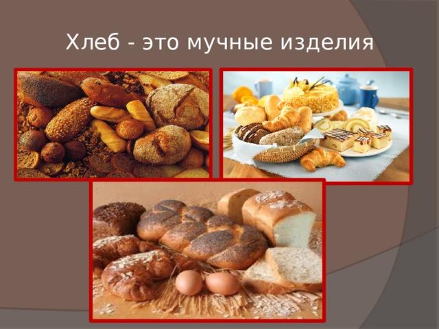Хлеб - это мучные изделия