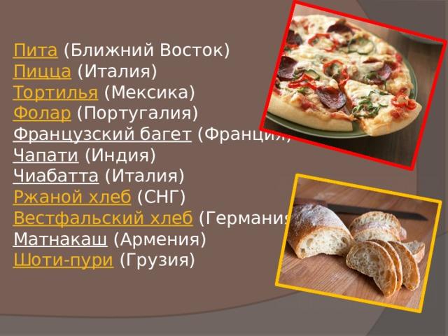 Пита (Ближний Восток)  Пицца (Италия)  Тортилья (Мексика)  Фолар (Португалия)  Французский багет (Франция)  Чапати (Индия)  Чиабатта (Италия)  Ржаной хлеб (СНГ)  Вестфальский хлеб (Германия)  Матнакаш (Армения)  Шоти-пури (Грузия)