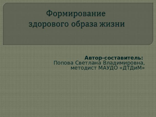 Автор-составитель: Попова Светлана Владимировна, методист МАУДО «ДТДиМ»