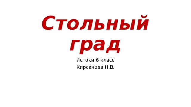 Стольный град Истоки 6 класс Кирсанова Н.В.