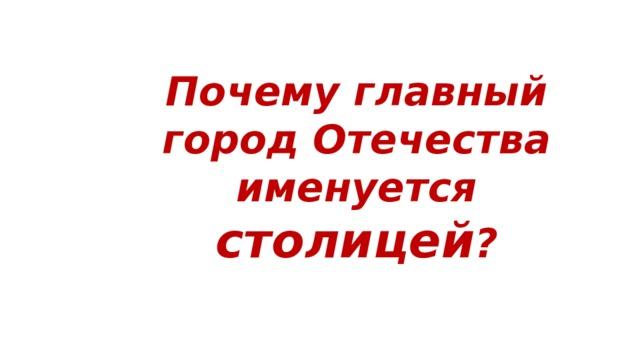 Почему главный город Отечества именуется столицей ?