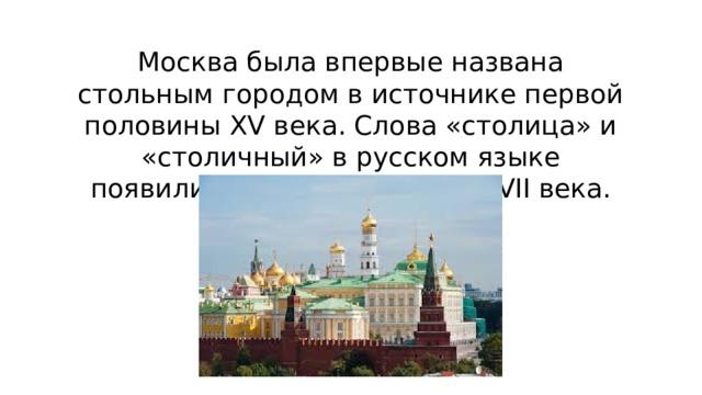 Москва была впервые названа стольным городом в источнике первой половины XV века. Слова «столица» и «столичный» в русском языке появились только в начале XVII века.