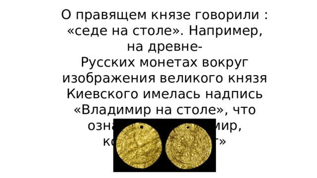 О правящем князе говорили : «седе на столе». Например, на древне- Русских монетах вокруг изображения великого князя Киевского имелась надпись «Владимир на столе», что означает: «Владимир, который княжит»