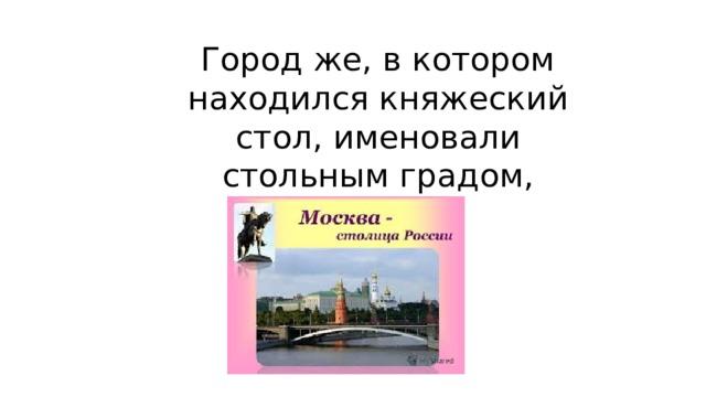 Город же, в котором находился княжеский стол, именовали стольным градом, столицей