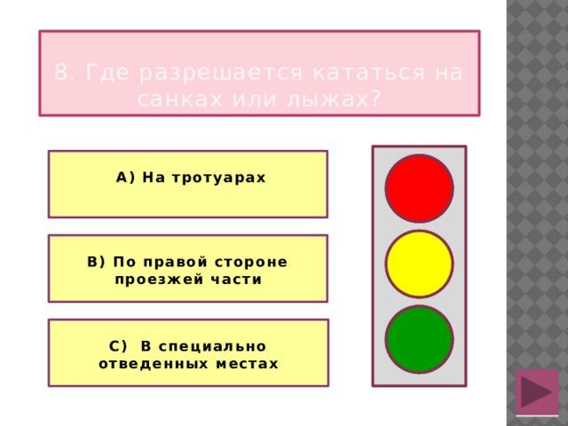 8. Где разрешается кататься на санках или лыжах?   А) На тротуарах   В) По правой стороне проезжей части  С) В специально отведенных местах
