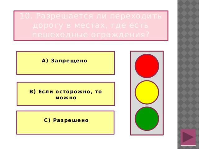 10. Разрешается ли переходить дорогу в местах, где есть пешеходные ограждения?  А) Запрещено   В) Если осторожно, то можно   С) Разрешено