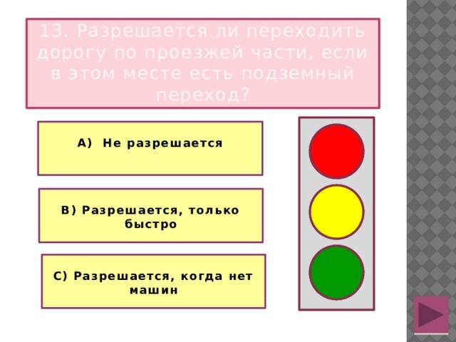 13. Разрешается ли переходить дорогу по проезжей части, если в этом месте есть подземный переход?  А) Не разрешается   В) Разрешается, только быстро  С) Разрешается, когда нет машин