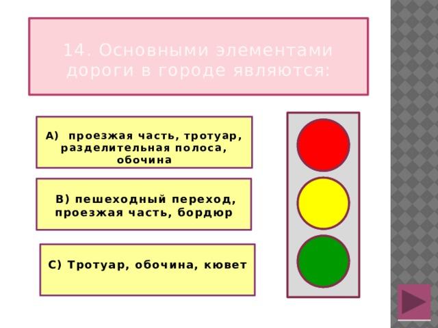 14. Основными элементами дороги в городе являются:  А) проезжая часть, тротуар, разделительная полоса, обочина    В) пешеходный переход, проезжая часть, бордюр   С) Тротуар, обочина, кювет