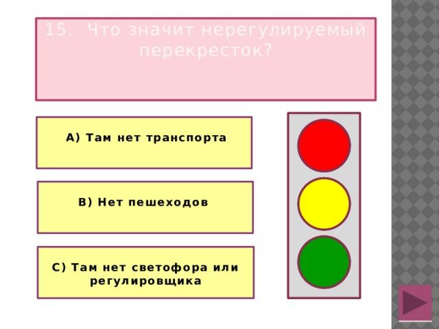 15. Что значит нерегулируемый перекресток?   А) Там нет транспорта   В) Нет пешеходов  С) Там нет светофора или регулировщика