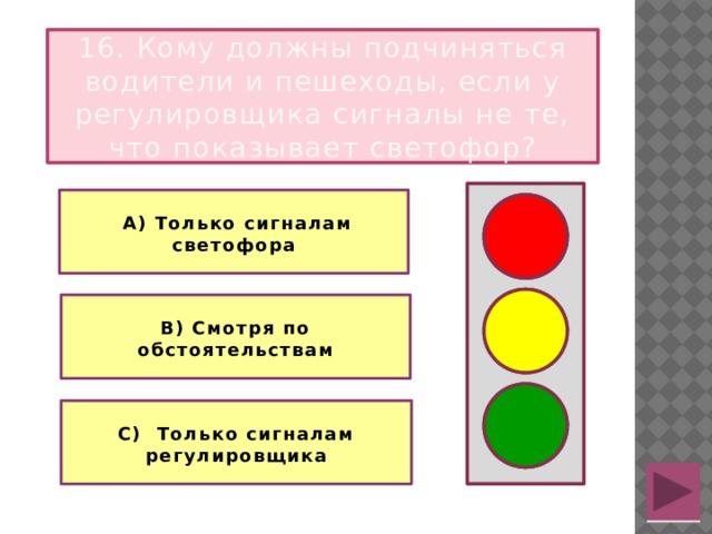 16. Кому должны подчиняться водители и пешеходы, если у регулировщика сигналы не те, что показывает светофор?   А) Только сигналам светофора   В) Смотря по обстоятельствам  С) Только сигналам регулировщика
