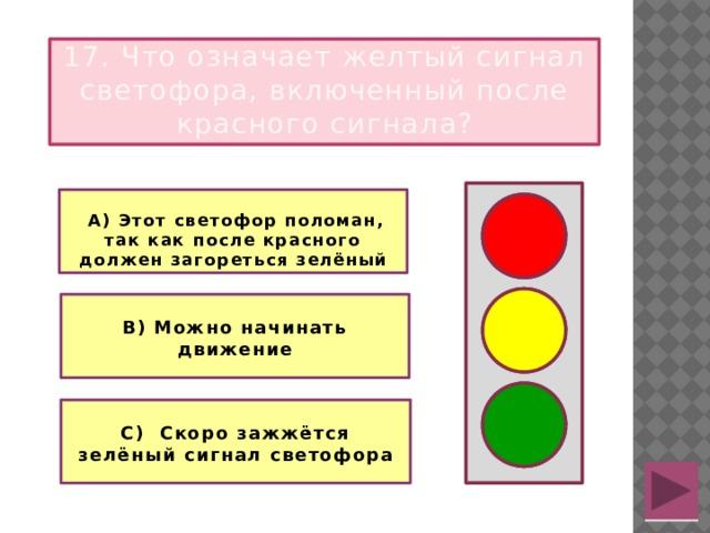 17. Что означает желтый сигнал светофора, включенный после красного сигнала?   А) Этот светофор поломан, так как после красного должен загореться зелёный   В) Можно начинать движение  С) Скоро зажжётся зелёный сигнал светофора
