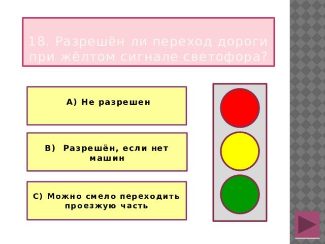 18. Разрешён ли переход дороги при жёлтом сигнале светофора?   А) Не разрешен   В) Разрешён, если нет машин   С) Можно смело переходить проезжую часть
