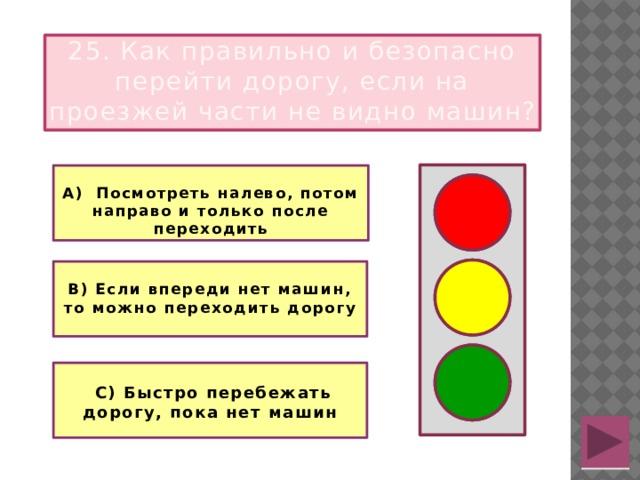 25. Как правильно и безопасно перейти дорогу, если на проезжей части не видно машин?  А) Посмотреть налево, потом направо и только после переходить   В) Если впереди нет машин, то можно переходить дорогу    С) Быстро перебежать дорогу, пока нет машин