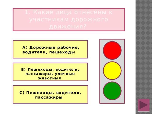 1. Какие лица отнесены к участникам дорожного движения?    А) Дорожные рабочие, водители, пешеходы    В) Пешеходы, водители, пассажиры, уличные животные   С) Пешеходы, водители, пассажиры