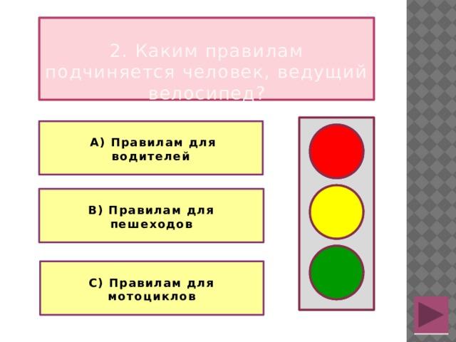 2. Каким правилам подчиняется человек, ведущий велосипед?   А) Правилам для водителей   В) Правилам для пешеходов  С) Правилам для мотоциклов
