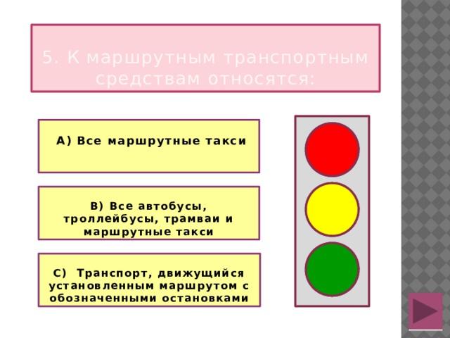 5. К маршрутным транспортным средствам относятся:   А) Все маршрутные такси   В) Все автобусы, троллейбусы, трамваи и маршрутные такси  С) Транспорт, движущийся установленным маршрутом с обозначенными остановками