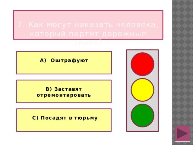7. Как могут наказать человека, который портит дорожные знаки?  А) Оштрафуют   В) Заставят отремонтировать   С) Посадят в тюрьму