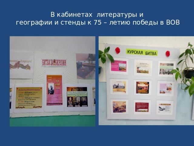 В кабинетах литературы и  географии и стенды к 75 – летию победы в ВОВ