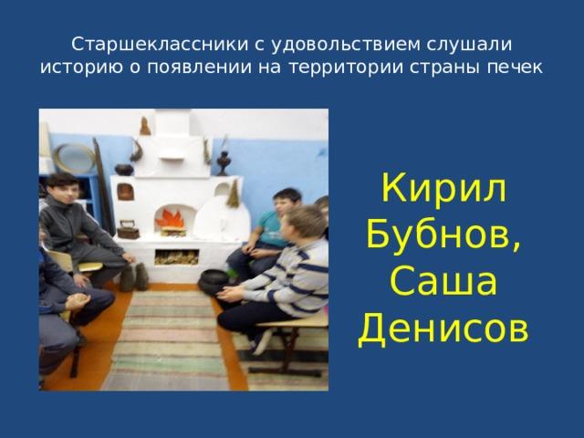 Старшеклассники с удовольствием слушали историю о появлении на территории страны печек Кирил Бубнов, Саша Денисов