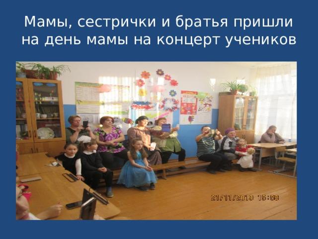 Мамы, сестрички и братья пришли на день мамы на концерт учеников