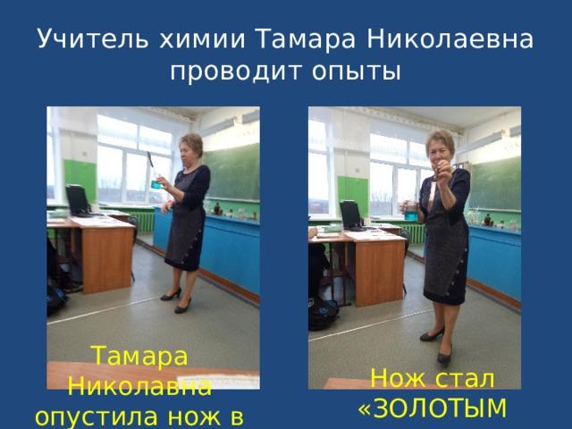 Учитель химии Тамара Николаевна  проводит опыты Тамара Николавна опустила нож в раствор Нож стал «ЗОЛОТЫМ »