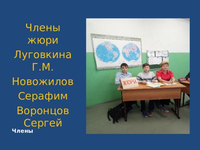 Члены Члены жюри Луговкина Г.М. Новожилов Серафим Воронцов Сергей