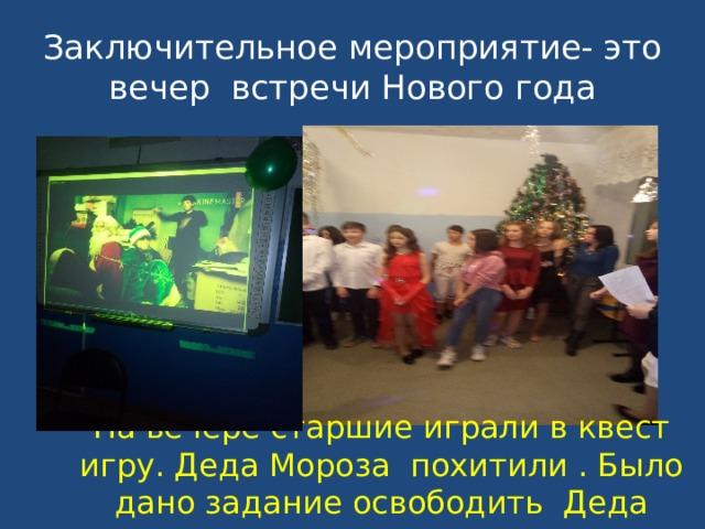 Заключительное мероприятие- это вечер встречи Нового года На вечере старшие играли в квест игру. Деда Мороза похитили . Было дано задание освободить Деда мороза и снегурочку
