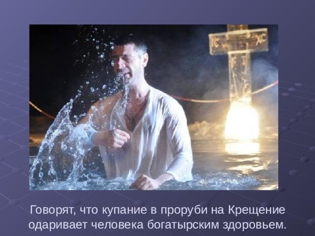 Говорят, что купание в проруби на Крещение одаривает человека богатырским здоровьем.
