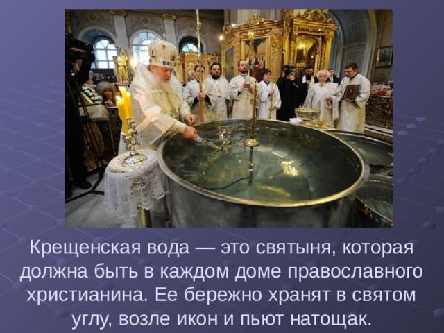 Крещенская вода — это святыня, которая должна быть в каждом доме православного христианина. Ее бережно хранят в святом углу, возле икон и пьют натощак.