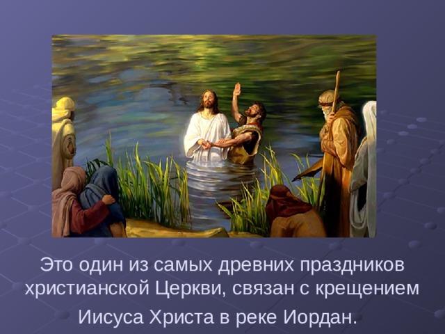 Это один из самых древних праздников христианской Церкви, связан с крещением Иисуса Христа в реке Иордан.