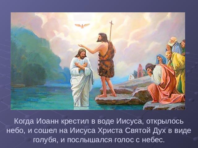 Когда Иоанн крестил в воде Иисуса, открылось небо, и сошел на Иисуса Христа Святой Дух в виде голубя, и послышался голос с небес.