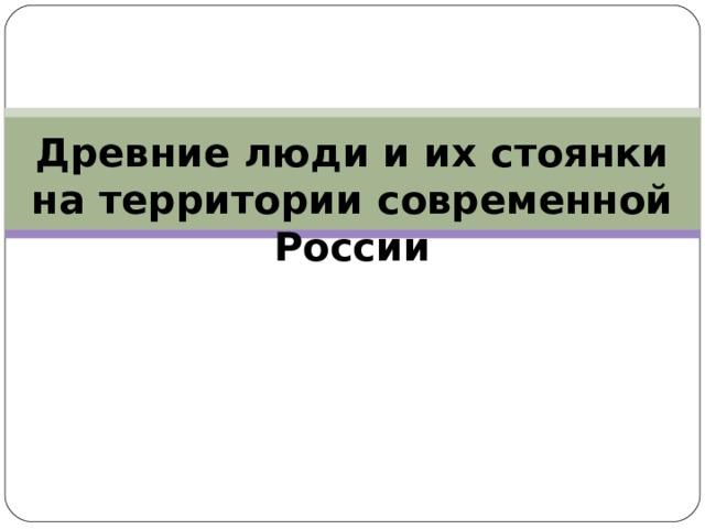 Древние люди и их стоянки на территории современной России