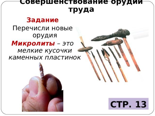 Совершенствование орудий труда Задание Перечисли новые орудия Микролиты – это мелкие кусочки каменных пластинок СТР. 13