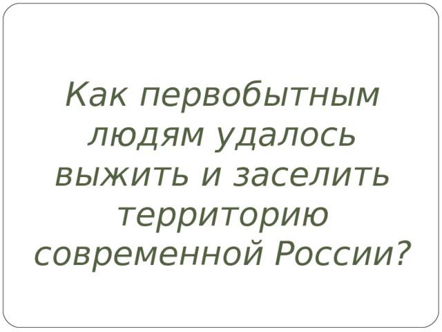 Как первобытным людям удалось выжить и заселить территорию современной России?