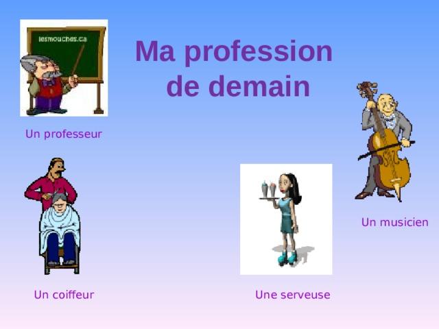 Ma profession  de demain   Un professeur Un musicien Une serveuse Un coiffeur