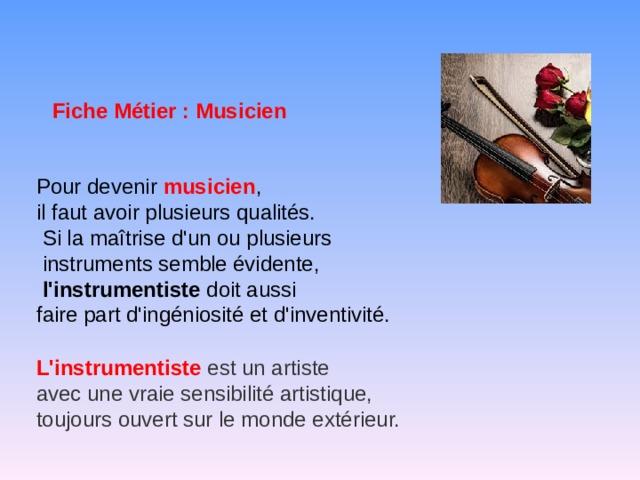 Fiche Métier : Musicien Pour devenir musicien , il faut avoir plusieurs qualités.  Si la maîtrise d'un ou plusieurs  instruments semble évidente,  l'instrumentiste doit aussi faire part d'ingéniosité et d'inventivité. L 'instrumentiste  est un artiste avec une vraie sensibilité artistique, toujours ouvert sur le monde extérieur.