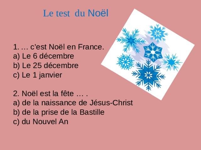 Le test du Noël … c'est Noël en France. a) Le 6 décembre b) Le 25 décembre c) Le 1 janvier 2. Noël est la fête … . a) de la naissance de Jésus-Christ b) de la prise de la Bastille c) du Nouvel An