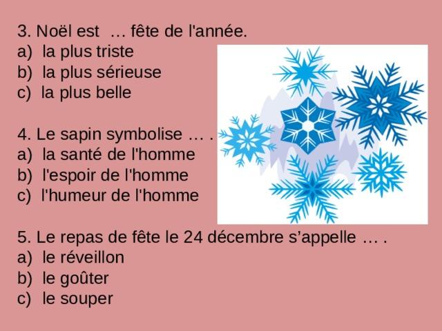 3. Noël est … fête de l'année. a) la plus triste b) la plus sérieuse c) la plus belle 4. Le sapin symbolise … . a) la santé de l'homme b) l'espoir de l'homme c) l'humeur de l'homme 5. Le repas de fête le 24 décembre s'appelle … .