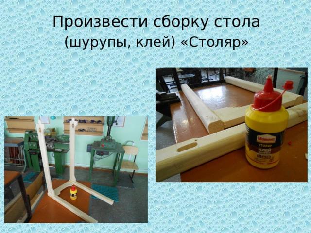 Произвести сборку стола (шурупы, клей) «Столяр»
