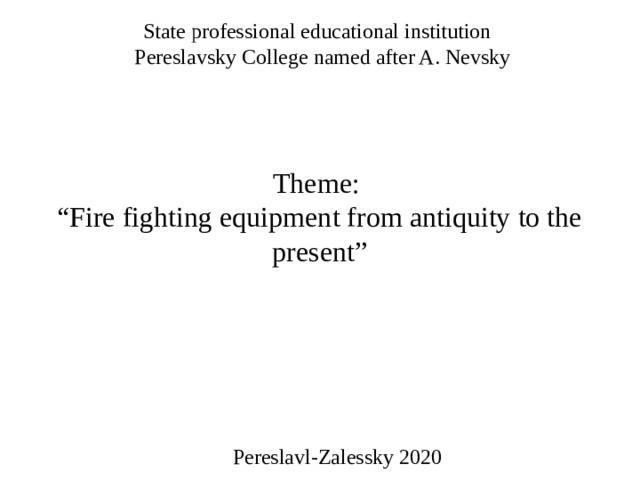 "State professional educational institution   Pereslavsky College named after A. Nevsky       Theme:   ""Fire fighting equipment from antiquity to the present"" Pereslavl-Zalessky 2020"