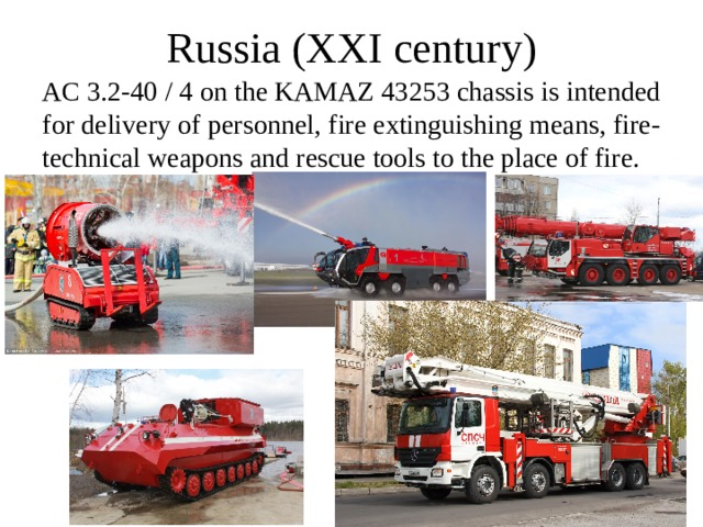 Russia (XXI  century) AC 3.2-40 / 4 on the KAMAZ 43253 chassis is intended for delivery of personnel, fire extinguishing means, fire-technical weapons and rescue tools to the place of fire.
