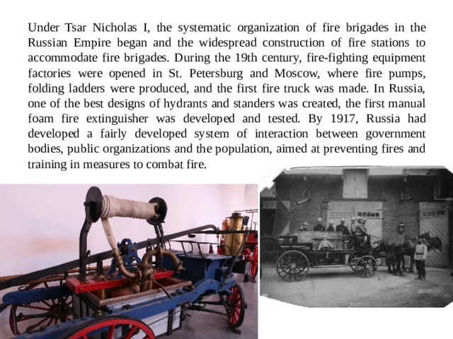 Under Tsar Nicholas I, the systematic organization of fire brigades in the Russian Empire began and the widespread construction of fire stations to accommodate fire brigades. During the 19th century, fire-fighting equipment factories were opened in St. Petersburg and Moscow, where fire pumps, folding ladders were produced, and the first fire truck was made. In Russia, one of the best designs of hydrants and standers was created, the first manual foam fire extinguisher was developed and tested. By 1917, Russia had developed a fairly developed system of interaction between government bodies, public organizations and the population, aimed at preventing fires and training in measures to combat fire.