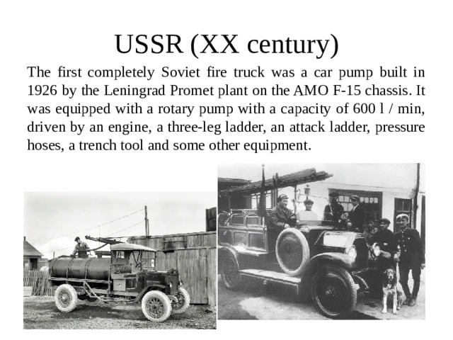 USSR (XX century) The first completely Soviet fire truck was a car pump built in 1926 by the Leningrad Promet plant on the AMO F-15 chassis. It was equipped with a rotary pump with a capacity of 600 l / min, driven by an engine, a three-leg ladder, an attack ladder, pressure hoses, a trench tool and some other equipment.