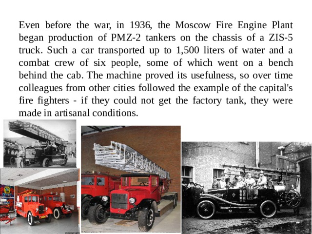 Even before the war, in 1936, the Moscow Fire Engine Plant began production of PMZ-2 tankers on the chassis of a ZIS-5 truck. Such a car transported up to 1,500 liters of water and a combat crew of six people, some of which went on a bench behind the cab. The machine proved its usefulness, so over time colleagues from other cities followed the example of the capital's fire fighters - if they could not get the factory tank, they were made in artisanal conditions.