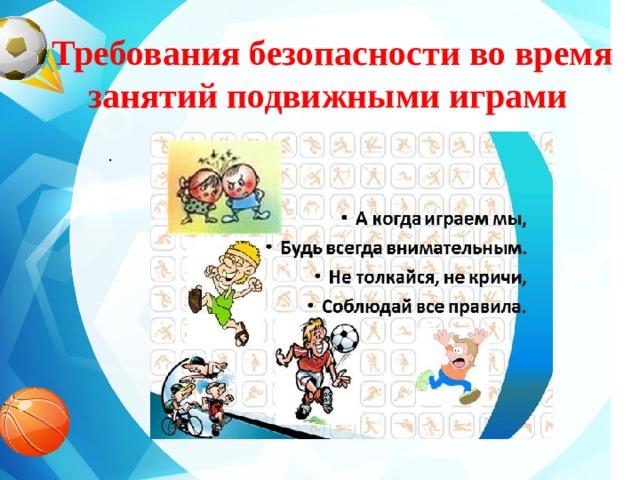 Требования безопасности во время занятий подвижными играми   .