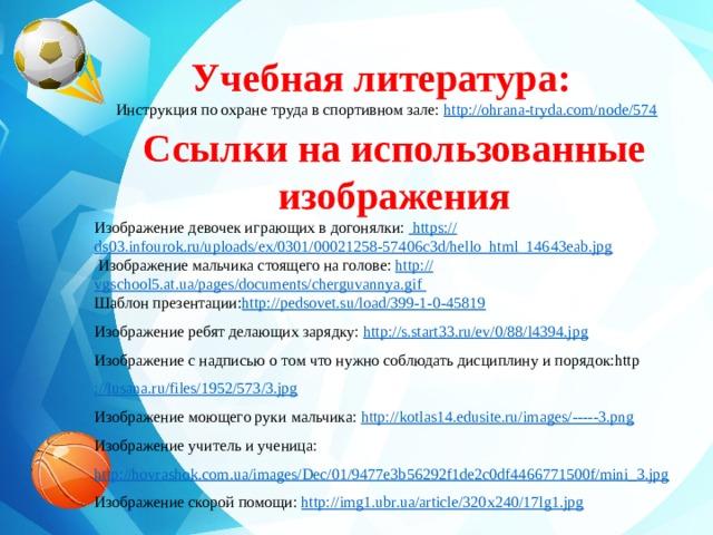 Учебная литература:  Инструкция по охране труда в спортивном зале: http://ohrana-tryda.com/node/574 Ссылки на использованные изображения      Изображение девочек играющих в догонялки: https:// ds03.infourok.ru/uploads/ex/0301/00021258-57406c3d/hello_html_14643eab.jpg  Изображение мальчика стоящего на голове: http :// vgschool5.at.ua/pages/documents/cherguvannya.gif  Шаблон презентации: http://pedsovet.su/load/399-1-0-45819 Изображение ребят делающих зарядку: http://s.start33.ru/ev/0/88/l4394.jpg Изображение с надписью о том что нужно соблюдать дисциплину и порядок:http ://lusana.ru/files/1952/573/3.jpg Изображение моющего руки мальчика: http://kotlas14.edusite.ru/images/----- 3.png Изображение учитель и ученица: http://hovrashok.com.ua/images/Dec/01/9477e3b56292f1de2c0df4466771500f/mini_3.jpg Изображение скорой помощи: http://img1.ubr.ua/article/320x240/17lg1.jpg