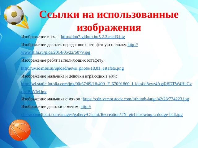 Ссылки на использованные изображения    Изображение врача: http://dou7.github.io/5.2.3.med3.jpg Изображение девочек передающих эстафетную палочку: http:// www.stihi.ru/pics/2014/05/22/5079.jpg Изображение ребят выполняющих эстафету: http://uvao.mos.ru/upload/news_photo/18.01_estafeta.png Изображение мальчика и девочки играющих в мяч: http://wl.static.fotolia.com/jpg/00/67/09/18/400_F_67091860_L1qu4iq8vvz4AgtR8DTW4HuGzqeoBoYM.jpg Изображение мальчика с мячом: https:// cdn.vectorstock.com/i/thumb-large/42/23/774223.jpg Изображение девочки с мячом: http:// classroomclipart.com/images/gallery/Clipart/Recreation/TN_girl-throwing-a-dodge-ball.jpg