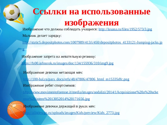Ссылки на использованные изображения    Изображение что должны соблюдать учащиеся: http://lusana.ru/files/1952/573/3.jpg Мальчик делает зарядку: http://static5.depositphotos.com/1007989/413/i/450/depositphotos_4133121-Jumping-jacks.jpg  Изображение запрета на жевательную резинку: https://fs00.infourok.ru/images/doc/134/155936/310/img9.jpg Изображение девочки метающая мяч: http ://100-bal.ru/pars_docs/refs/48/47806/47806_html_m15335dfc.png Изображение ребят спортсменов: http://www.movimentoforense.it/media/images/sodalizi/2014/1Acquisizione%20a%20schermo%20intero%2013052014%20171656.jpg Изображение девочки держащий в руках мяч: http://all4design.ru/uploads/images/Kids/preview/Kids_2773.jpg